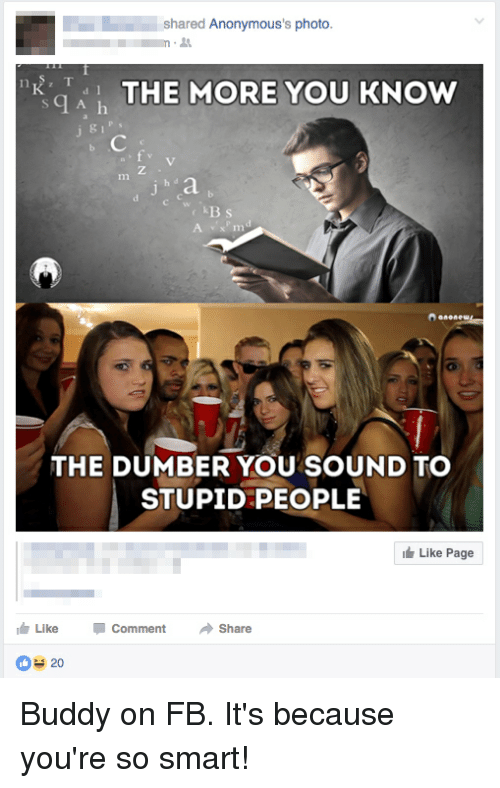 The More You Know, Neckbeard Things, and Smart: shared Anonymous's photo.  q A h  THE MORE YOU KNOW  THE DUMBER YOU SOUND TO  STUPID PEOPLE  Like Page  Like Comment  Share  20 Buddy on FB. It's because you're so smart!