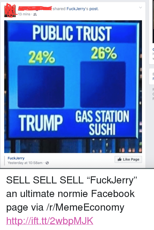 """Fuckjerry: shared FuckJerry's post.  13 mins  PUBLIC TRUST  20% 29%  TRUMP GAS STATION  SUSHI  FuckJerry  Yesterday at 10:58am  Like Page <p>SELL SELL SELL &ldquo;FuckJerry&rdquo; an ultimate normie Facebook page via /r/MemeEconomy <a href=""""http://ift.tt/2wbpMJK"""">http://ift.tt/2wbpMJK</a></p>"""