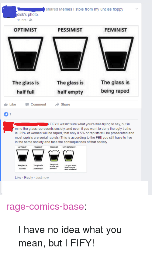 """Glass Is Half Empty: shared Memes I stole from my uncles floppy  disk's photo  11 hrs-  OPTIMIST  PESSIMIST  FEMINIST  The glass is  half full  The glass is  half empty  The glass is  being raped  Like -Comment → Share  FIFY! I wasn't sure what your's was trying to say, but in  mine the glass represents society, and even ifyou want to deny the ugly truths  ie, 25% of women will be raped, that only 0.5% or rapists will be prosecuted and  most rapists are serial rapists (This is according to the FBI) you still have to live  in the same society and face the consequences of that society.  FEMINIST NON  The glass  The glass h  half fu  The glass is  halt empty  The glas fse.  thisk etherwhet  Like Reply Just now <p><a href=""""http://ragecomicsbase.com/post/159201617122/i-have-no-idea-what-you-mean-but-i-fify"""" class=""""tumblr_blog"""">rage-comics-base</a>:</p>  <blockquote><p>I have no idea what you mean, but I FIFY!</p></blockquote>"""