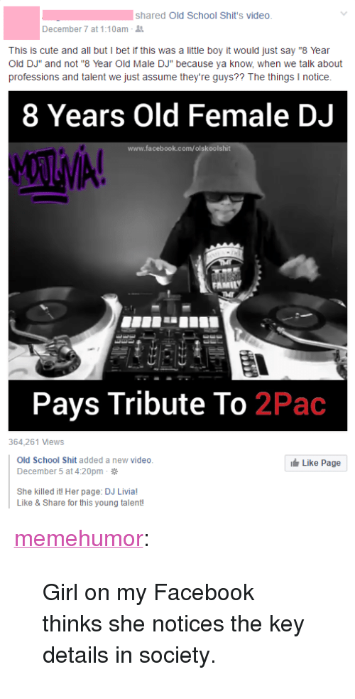 "year-old-male: shared Old School Shit's video  December 7 at 1:10am-  This is cute and all but I bet if this was a little boy it would just say ""8 Year  Old DJ"" and not ""8 Year Old Male DJ"" because ya know, when we talk about  professions and talent we just assume they're guys?? The things I notice  8 Years Old Female DJ  www.facebook.com/olskoolshit  Pays Tribute To 2Pac  364,261 Views  Old School Shit added a new video  December 5 at 4:20pm  Like Page  She killed it! Her page: DJ Livia!  Like & Share for this young talent! <p><a href=""http://memehumor.tumblr.com/post/154436412308/girl-on-my-facebook-thinks-she-notices-the-key"" class=""tumblr_blog"">memehumor</a>:</p>  <blockquote><p>Girl on my Facebook thinks she notices the key details in society.</p></blockquote>"