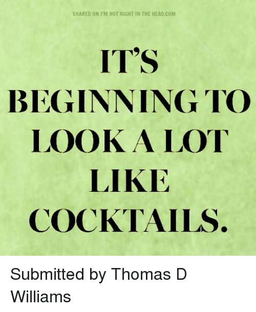 """Cocktails: SHARED ON I'M NOT RIGHT IN THE HEAD,COM  IT""""S  BEGINNING TO  LOOK A LOT  LIKE  COCKTAILS Submitted by Thomas D Williams"""