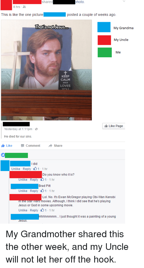 Brad Pitt, God, and Grandma: shared  photo  8 hrs  This is like the one picture  posted a couple of weeks ago.  That s not Jesus  My Grandma  My Uncle  Me  KEEP  CALM  LOVES  Like Page  Yesterday at 1:11pm  He died for our sins.  Like Comment  a Share  I did  Unlike Reply  1 1 hr  Do you know who it is?  Unlike Rep  1 1 hr  Brad Pitt  Unlike Reply  1 1 hr  Lol. No. It's Ewan McGregor playing Obi-Wan Kenobi  he Stal Wars ovies. Although, l think I did see that he's playing  Jesus or God in some upcoming movie.  Unlike Reply  1 1 hr  hhhmmmm... just thought it was a painting of a young  esuS. My Grandmother shared this the other week, and my Uncle will not let her off the hook.
