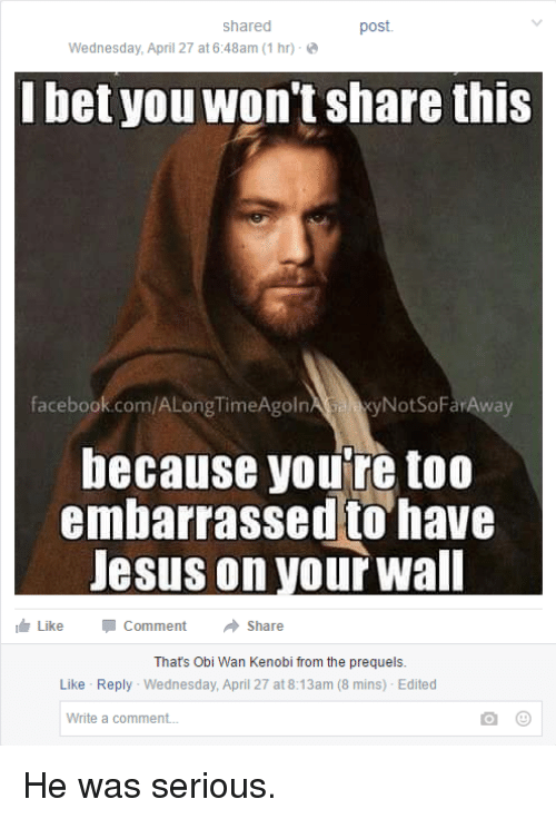Facebook, Jesus, and Obi-Wan Kenobi: shared  post.  Wednesday, April 27 at 6:48am (1 hr)  bet you won't share this  facebook.com/ALongTimeAgoln  a NotSoFarAway  because you're too  embarrassed to have  Jesus on your wall  I Like Comment  Share  That's Obi Wan Kenobi from the prequels.  Like Reply Wednesday, April 27 at 8:13am (8 mins) Edited  Write a comment... He was serious.