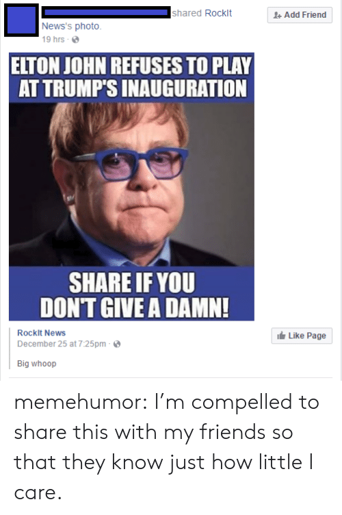 Elton John: shared Rocklt  + Add Friend  News's photo  19 hrs -  ELTON JOHN REFUSES TO PLAY  AT TRUMP'S INAUGURATION  SHARE IF YOU  DON'T GIVE A DAMN!  Rocklt News  December 25 at 7:25pm  Like Page  Big whoop memehumor:  I'm compelled to share this with my friends so that they know just how little I care.