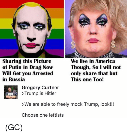 America, Choose One, and Memes: Sharing this Picture  We live in America  of Putin in Drag Now  Though, So I will not  Will Get you Arrested  only share that but  in Russia  This one Too!  Gregory Curtner  >Trump is Hitler  >We are able to freely mock Trump, look!!!  Choose one leftists (GC)
