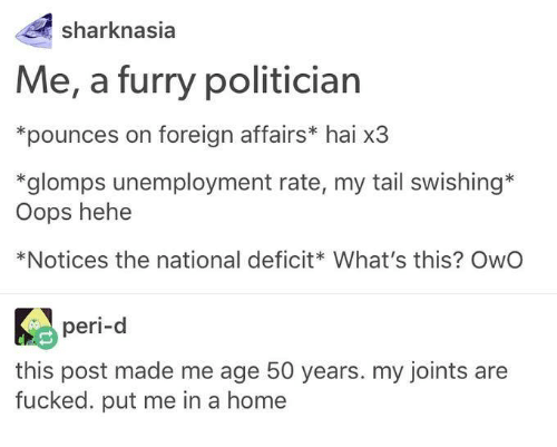 Post Mades: shark nasia  Me, a furry politician  *pounces on foreign affairs* hai x3  *glomps unemployment rate, my tail swishing  oops hehe  *Notices the national deficit What's this? OwO  peri-d  this post made me age 50 years. my joints are  fucked. put me in a home