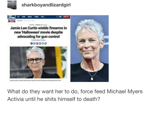 Jamie Lee Curtis: sharkboyandlizardgirl  Jamie Lee Curtis wields firearms in  new Halloween' movie despite  advocating for gun control  What do they want her to do, force feed Michael Myers  Activia until he shits himself to death?