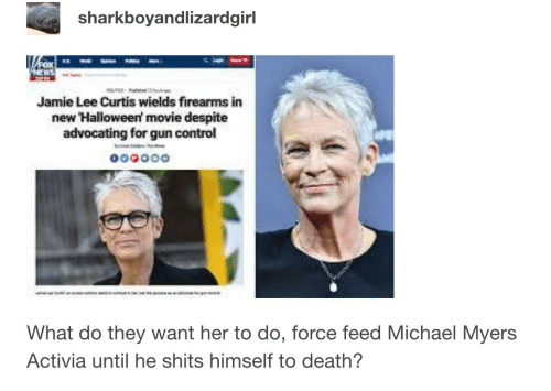 Jamie Lee Curtis: sharkboyandlizardgirl  Jamie Lee Curtis wields firearms in  new Halloween movie despite  advocating for gun control  What do they want her to do, force feed Michael Myers  Activia until he shits himself to death?