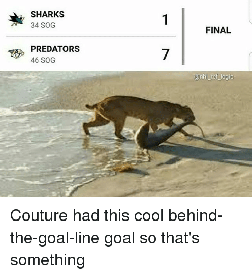 Logic, Memes, and Cool: SHARKS  34 SOG  FINAL  PREDATORS  46 SOG  7  anhl ret logic Couture had this cool behind-the-goal-line goal so that's something