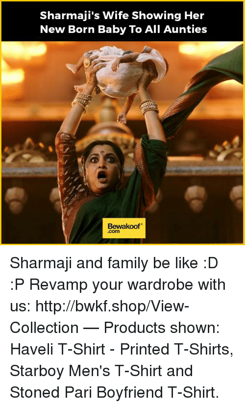 Be Like, Family, and Memes: Sharmaji's wife showing Her  New Born Baby To All Aunties  Bewaakoof  Com Sharmaji and family be like :D :P  Revamp your wardrobe with us: http://bwkf.shop/View-Collection   — Products shown:  Haveli T-Shirt - Printed T-Shirts, Starboy Men's T-Shirt and Stoned Pari Boyfriend T-Shirt.