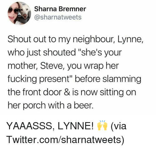 """Slamming: Sharna Bremner  @sharnatweets  Shout out to my neighbour, Lynne,  who just shouted """"she's your  mother, Steve, you wrap her  fucking present"""" before slamming  the front door & is now sitting on  her porch with a beer. YAAASSS, LYNNE! 🙌  (via Twitter.com/sharnatweets)"""