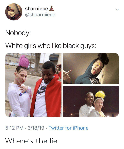 White Girls Who Like Black Guys: sharniece  @shaarniiece  Nobody:  White girls who like black guys:  5:12 PM 3/18/19 Twitter for iPhone Where's the lie