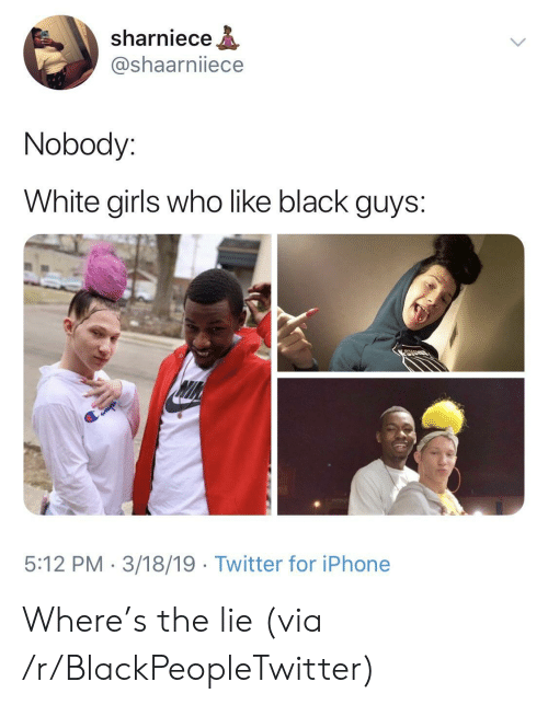 White Girls Who Like Black Guys: sharniece  @shaarniiece  Nobody:  White girls who like black guys:  5:12 PM 3/18/19 Twitter for iPhone Where's the lie (via /r/BlackPeopleTwitter)