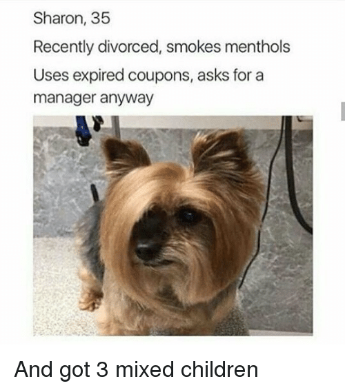 Children, Memes, and Asks: Sharon, 35  Recently divorced, smokes menthols  Uses expired coupons, asks for a  manager anyway And got 3 mixed children