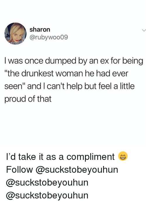 "Memes, Help, and Proud: sharon  @rubywoo09  I was once dumped by an ex for being  ""the drunkest woman he had ever  seen"" and Ican't help but feel a little  proud of that I'd take it as a compliment 😁 Follow @suckstobeyouhun @suckstobeyouhun @suckstobeyouhun"