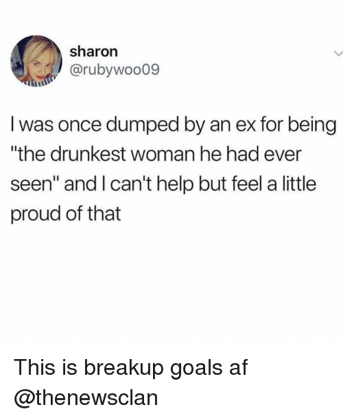 "Af, Funny, and Goals: sharon  @rubywoo09  I was once dumped by an ex for being  ""the drunkest woman he had ever  seen"" and lcan't help but feel a little  proud of that This is breakup goals af @thenewsclan"