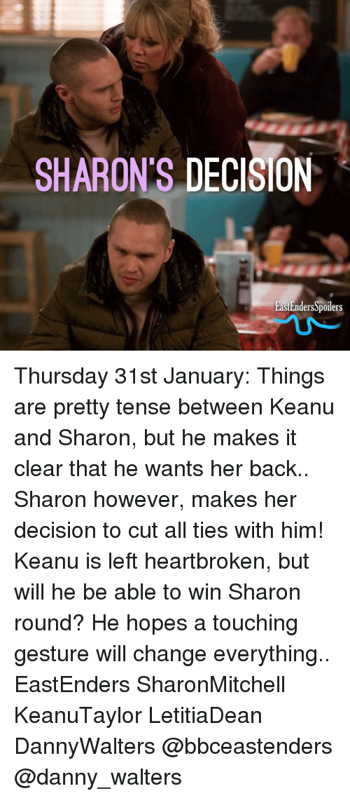 EastEnders: SHARON'S DECISION  EastEndersSpoilers Thursday 31st January: Things are pretty tense between Keanu and Sharon, but he makes it clear that he wants her back.. Sharon however, makes her decision to cut all ties with him! Keanu is left heartbroken, but will he be able to win Sharon round? He hopes a touching gesture will change everything.. EastEnders SharonMitchell KeanuTaylor LetitiaDean DannyWalters @bbceastenders @danny_walters