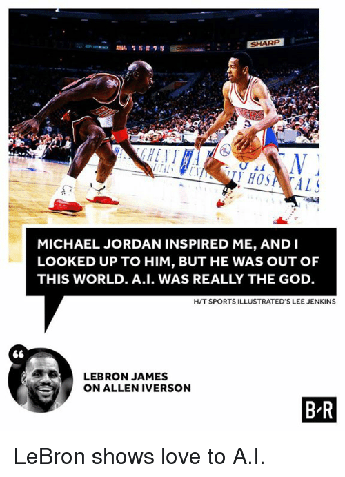 Allen Iverson, God, and LeBron James: SHARP  MICHAEL JORDAN INSPIRED ME, AND I  LOOKED UP TO HIM, BUT HE WAS OUT OF  THIS WORLD. A.I. WAS REALLY THE GOD.  HIT SPORTS ILLUSTRATED'S LEE JENKINS  LEBRON JAMES  ON ALLEN IVERSON  B R LeBron shows love to A.I.