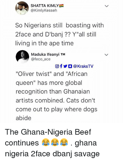 "abide: SHATTA KIMLY  @KimlyKesseh  So Nigerians still boasting with  2face and D'banj?? Y""all still  living in the ape time  Maduka Ifeanyi TM  @feco ace  回f y O @ KraksTV  ""Oliver twist"" and ""African  queen"" has more global  recognition than Ghanaian  artists combined. Cats don't  come out to play where dogs  abide The Ghana-Nigeria Beef continues 😂😂😂 . ghana nigeria 2face dbanj savage"