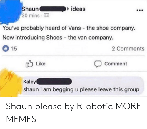 company: Shaun  30 mins  ideas  You've probably heard of Vans - the shoe company.  Now introducing Shoes the van company.  2 Comments  15  O Like  Comment  Kaley  shaun i am begging u please leave this group Shaun please by R-obotic MORE MEMES