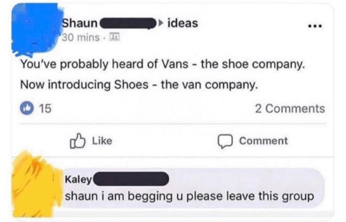 shoe: Shaun  30 mins  ideas  You've probably heard of Vans the shoe company.  Now introducing Shoes the van company.  15  2 Comments  Like  Comment  Kaley  shaun i am begging u please leave this group