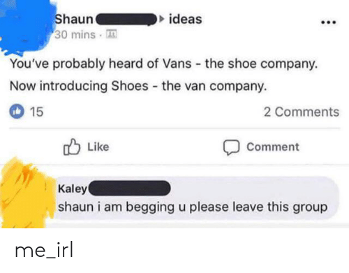 Vans: Shaun  30 mins  ideas  You've probably heard of Vans  the shoe company.  Now introducing Shoes the van company.  15  2 Comments  Like  Comment  Kaley  shaun i am begging u please leave this group me_irl