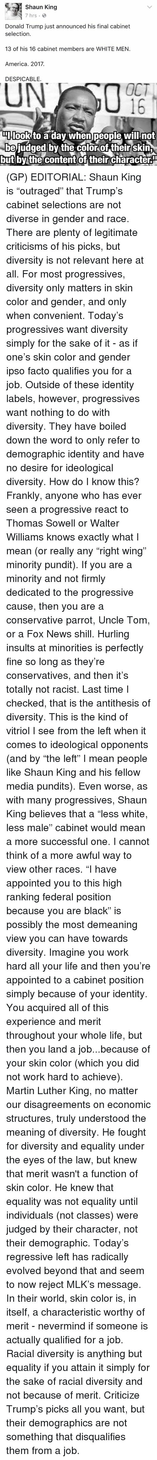 "Relevancy: Shaun King  7 hrs.  Donald Trump just announced his final cabinet  selection.  13 of his 16 cabinet members are WHITE MEN.  America. 2017.  DESPICABLE.  OCT  DIIlook to a dav When people will not  be judged by the color of their skin  but by the content of their characteru (GP) EDITORIAL: Shaun King is ""outraged"" that Trump's cabinet selections are not diverse in gender and race. There are plenty of legitimate criticisms of his picks, but diversity is not relevant here at all. For most progressives, diversity only matters in skin color and gender, and only when convenient.   Today's progressives want diversity simply for the sake of it - as if one's skin color and gender ipso facto qualifies you for a job. Outside of these identity labels, however, progressives want nothing to do with diversity. They have boiled down the word to only refer to demographic identity and have no desire for ideological diversity.   How do I know this? Frankly, anyone who has ever seen a progressive react to Thomas Sowell or Walter Williams knows exactly what I mean (or really any ""right wing"" minority pundit). If you are a minority and not firmly dedicated to the progressive cause, then you are a conservative parrot, Uncle Tom, or a Fox News shill. Hurling insults at minorities is perfectly fine so long as they're conservatives, and then it's totally not racist.  Last time I checked, that is the antithesis of diversity. This is the kind of vitriol I see from the left when it comes to ideological opponents (and by ""the left"" I mean people like Shaun King and his fellow media pundits).   Even worse, as with many progressives, Shaun King believes that a ""less white, less male"" cabinet would mean a more successful one. I cannot think of a more awful way to view other races. ""I have appointed you to this high ranking federal position because you are black"" is possibly the most demeaning view you can have towards diversity. Imagine you work hard all your life and then you're appointed to a cabinet position simply because of your identity. You acquired all of this experience and merit throughout your whole life, but then you land a job...because of your skin color (which you did not work hard to achieve).   Martin Luther King, no matter our disagreements on economic structures, truly understood the meaning of diversity. He fought for diversity and equality under the eyes of the law, but knew that merit wasn't a function of skin color. He knew that equality was not equality until individuals (not classes) were judged by their character, not their demographic.   Today's regressive left has radically evolved beyond that and seem to now reject MLK's message. In their world, skin color is, in itself, a characteristic worthy of merit - nevermind if someone is actually qualified for a job.   Racial diversity is anything but equality if you attain it simply for the sake of racial diversity and not because of merit. Criticize Trump's picks all you want, but their demographics are not something that disqualifies them from a job."