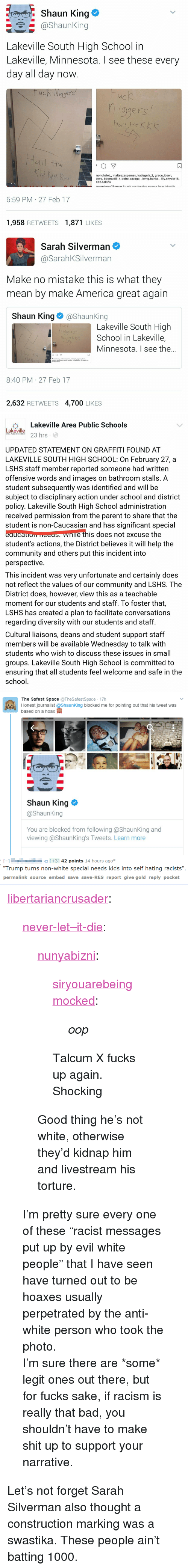 America, Bad, and Community: Shaun King e  @shaunking  Lakeville South High School in  Lakeville, Minnesota. I see these every  day all day now  qgers  ис  ogers  ail the  ㄇ  nonchalet, maltezzzspamss, katiegula 2, grace ibsen,  devo, bbgmadiii, t bobo savage, _kvng.banks, lily.snyder18,  ddz.collins  6:59 PM 27 Feb 17  1,958 RETWEETS1,871 LIKES   Sarah Silverman  @SarahKSilverman  Make no mistake this is what they  mean by make America great again  Shaun King@ShaunKing  Lakeville South High  School in Lakeville,  Minnesota. I see the..  hige  Hail the k  aul the  只  8:40 PM 27 Feb 17  2,632 RETWEETS 4,700 LIKES   臺Lakeville Area Public Schools  Lakeville  ake 3 hrs  AREA PUBLIC SCHOOLS  UPDATED STATEMENT ON GRAFFITI FOUND AT  LAKEVILLE SOUTH HIGH SCHOOL: On February 27, a  LSHS staff member reported someone had written  offensive words and images on bathroom stalls. A  student subsequently was identified and will be  subject to disciplinary action under school and district  policy. Lakeville South High School administration  received permission from the parent to share that the  student is non-Caucasian and has significant special  eaucauom HEES nle this does not excuse the  student's actions, the District believes it will help the  community and others put this incident into  perspective  This incident was very unfortunate and certainly does  not reflect the values of our community and LSHS. The  District does, however, view this as a teachable  moment for our students and staff. To foster that,  LSHS has created a plan to facilitate conversations  regarding diversity with our students and staff  Cultural liaisons, deans and student support staff  members will be available Wednesday to talk with  students who wish to discuss these issues in small  groups. Lakeville South High School is committed to  ensuring that all students feel welcome and safe in the  school   The Safest Space TheSafestSpace 17h  Honest journalist @ShaunKing blocked me for pointing out that hi