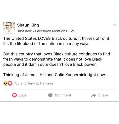 Colin Kaepernick, Facebook, and Fresh: Shaun King  Just now Facebook Mentions.  The United States LOVES Black culture. It thrives off of it  It's the lifeblood of the nation in so many ways.  But this country that loves Black culture continues to find  fresh ways to demonstrate that it does not love Black  people and it damn sure doesn't love Black power.  Thinking of Jemele Hill and Colin Kaepernick right now.  You and Amy E. Harmon  Love  Comment  Share
