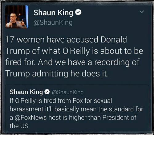 Donald Trump, Memes, and News: Shaun King  Shaun King  17 women have accused Donald  Trump of what O'Reilly is about to be  fired for. And we have a recording of  Trump admitting he does it.  Shaun King  @Shaun King  If O'Reilly is fired from Fox for sexual  harassment it'll basically mean the standard for  a @Fox News host is higher than President of  the US