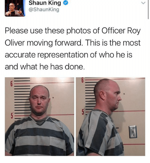 Memes, Shaun King, and Accurate Representation: Shaun King  @Shaun King  Please use these photos of Officer Roy  Oliver moving forward. This is the most  accurate representation of who he is  and what he has done.