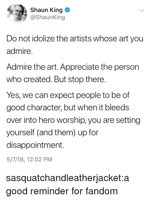 Who Created: Shaun King  @ShaunKing  Do not idolize the artists whose art you  admire  Admire the art. Appreciate the person  who created. But stop there.  Yes, we can expect people to be of  good character, but when it bleeds  over into hero worship, you are setting  yourself (and them) up for  disappointment.  5/7/18, 12:02 PM sasquatchandleatherjacket:a good reminder for fandom