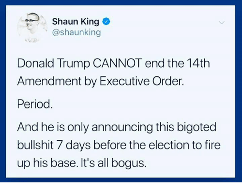 executive order: Shaun King  @shaunking  Donald Trump CANNOT end the 14th  Amendment by Executive Order.  Period.  And he is only announcing this bigoted  bullshit 7 days before the election to fire  up his base. It's all bogus.
