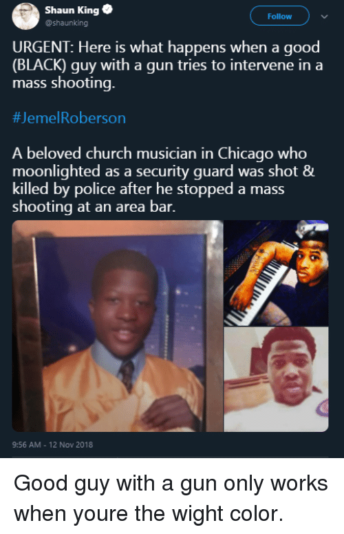 Roberson: Shaun King  @shaunking  Follow  URGENT: Here is what happens when a good  (BLACK) guy with a gun tries to intervene in a  mass shooting.  #Jeme!Roberson  A beloved church musician in Chicago who  moonlighted as a security guard was shot &  killed by police after he stopped a mass  shooting at an area bar.  9:56 AM - 12 Nov 2018 Good guy with a gun only works when youre the wight color.