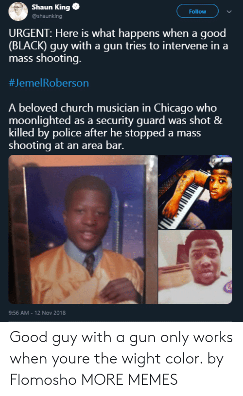 Roberson: Shaun King  @shaunking  Follow  URGENT: Here is what happens when a good  (BLACK) guy with a gun tries to intervene in a  mass shooting.  #Jeme!Roberson  A beloved church musician in Chicago who  moonlighted as a security guard was shot &  killed by police after he stopped a mass  shooting at an area bar.  9:56 AM - 12 Nov 2018 Good guy with a gun only works when youre the wight color. by Flomosho MORE MEMES