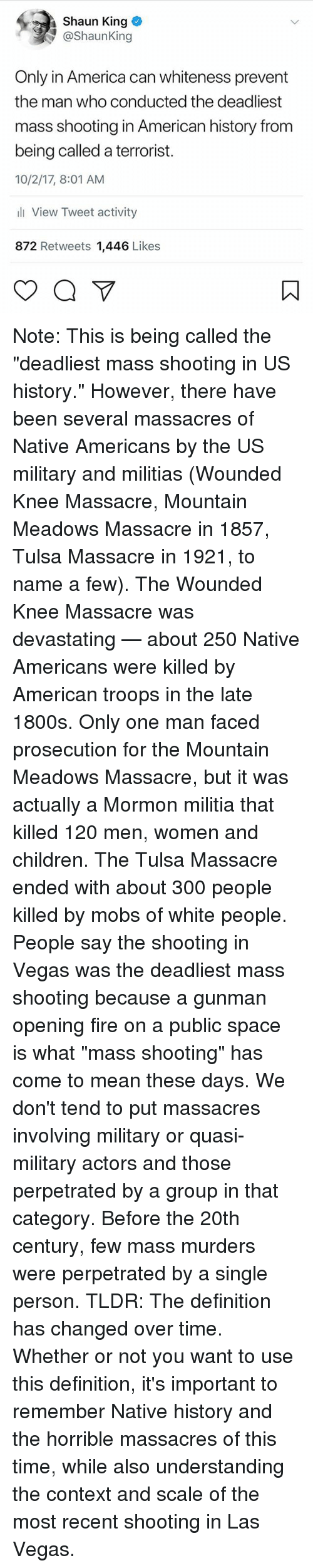 "mobs: Shaun King  @ShaunKing  Only in America can whiteness prevent  the man who conducted the deadliest  mass shooting in American history from  being called a terrorist.  10/2/17, 8:01 AM  li View Tweet activity  872 Retweets 1,446 Likes Note: This is being called the ""deadliest mass shooting in US history."" However, there have been several massacres of Native Americans by the US military and militias (Wounded Knee Massacre, Mountain Meadows Massacre in 1857, Tulsa Massacre in 1921, to name a few). The Wounded Knee Massacre was devastating — about 250 Native Americans were killed by American troops in the late 1800s. Only one man faced prosecution for the Mountain Meadows Massacre, but it was actually a Mormon militia that killed 120 men, women and children. The Tulsa Massacre ended with about 300 people killed by mobs of white people. People say the shooting in Vegas was the deadliest mass shooting because a gunman opening fire on a public space is what ""mass shooting"" has come to mean these days. We don't tend to put massacres involving military or quasi-military actors and those perpetrated by a group in that category. Before the 20th century, few mass murders were perpetrated by a single person. TLDR: The definition has changed over time. Whether or not you want to use this definition, it's important to remember Native history and the horrible massacres of this time, while also understanding the context and scale of the most recent shooting in Las Vegas."