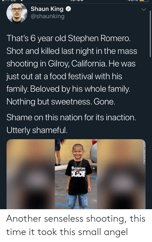 neo: Shaun King  @shaunking  That's 6 year old Stephen Romero.  Shot and killed last night in the mass  shooting in Gilroy, California. He was  just out at a food festival with his  family. Beloved by his whole family.  Nothing but sweetness. Gone.  Shame on this nation for its inaction.  Utterly shameful.  RTHDA  NEO DAY AREAFAMILY Another senseless shooting, this time it took this small angel
