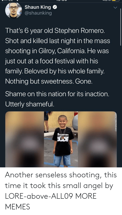 neo: Shaun King  @shaunking  That's 6 year old Stephen Romero.  Shot and killed last night in the mass  shooting in Gilroy, California. He was  just out at a food festival with his  family. Beloved by his whole family.  Nothing but sweetness. Gone.  Shame on this nation for its inaction.  Utterly shameful.  RTHDA  NEO DAY AREAFAMILY Another senseless shooting, this time it took this small angel by LORE-above-ALL09 MORE MEMES