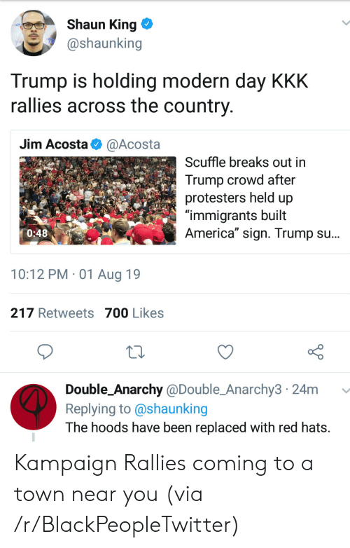 "crowd: Shaun King  @shaunking  Trump is holding modern day KKK  rallies across the country  Jim Acosta  @Acosta  Scuffle breaks out in  Trump crowd after  protesters held up  ""immigrants built  America"" sign. Trump su...  0:48  10:12 PM 01 Aug 19  217 Retweets 700 Likes  Double_Anarchy @Double_Anarchy3 24m  Replying to @shaunking  The hoods have been replaced with red hats. Kampaign Rallies coming to a town near you (via /r/BlackPeopleTwitter)"