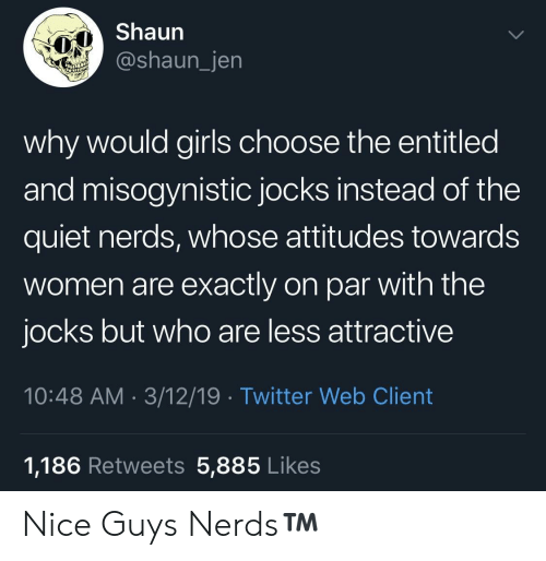 Entitled: Shaun  @shaun_jen  why would girls choose the entitled  and misogynistic jocks instead of the  quiet nerds, whose attitudes towards  women are exactly on par with the  jocks but who are less attractive  10:48 AM 3/12/19 Twitter Web Client  1,186 Retweets 5,885 Likes Nice Guys  Nerds™️