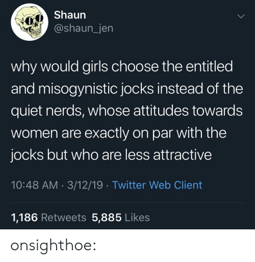 Entitled: Shaun  @shaun_jen  why would girls choose the entitled  and misogynistic jocks instead of the  quiet nerds, whose attitudes towards  women are exactly on par with the  jocks but who are less attractive  10:48 AM 3/12/19 Twitter Web Client  1,186 Retweets 5,885 Likes onsighthoe: