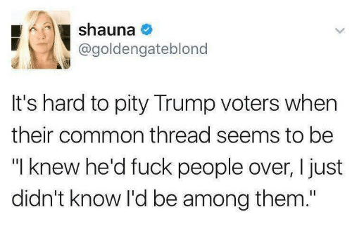 """Trump Voters: shauna  @goldengateblono  It's hard to pity Trump voters when  their common thread seems to be  """"I knew he'd fuck people over, I just  didn't know I'd be among them."""""""