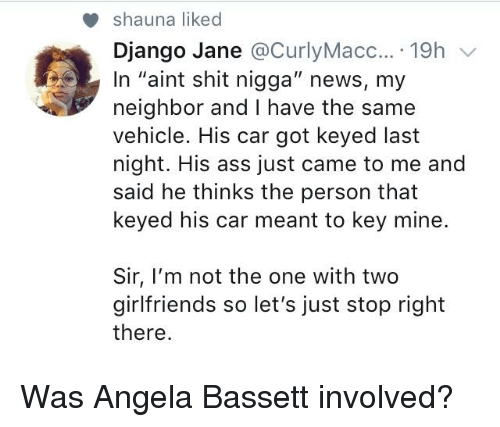 "Ass, Blackpeopletwitter, and Django: shauna liked  Django Jane @CurlyMacc... 19h v  In ""aint shit nigga"" news, my  neighbor and I have the same  vehicle. His car got keyed last  night. His ass just came to me and  said he thinks the person that  keyed his car meant to key mine.  Sir, I'm not the one with two  girlfriends so let's just stop right  there"