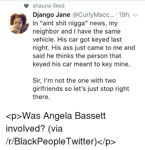 "Ass, Blackpeopletwitter, and Django: shauna liked  Django Jane @CurlyMacc....19h v  In ""aint shit nigga"" news, my  neighbor and I have the same  vehicle. His car got keyed last  night. His ass just came to me and  said he thinks the person that  keyed his car meant to key mine.  Sir, I'm not the one with two  girlfriends so let's just stop right  there <p>Was Angela Bassett involved? (via /r/BlackPeopleTwitter)</p>"