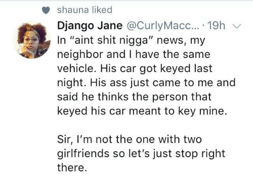 """Ass, Django, and News: shauna liked  Django Jane @CurlyMacc....19h v  In """"aint shit nigga"""" news, my  neighbor and I have the same  vehicle. His car got keyed last  night. His ass just came to me and  said he thinks the person that  keyed his car meant to key mine.  Sir, I'm not the one with two  girlfriends so let's just stop right  there"""
