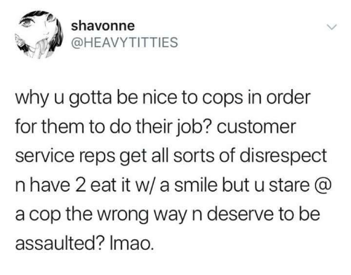 reps: shavonne  @HEAVYTITTIES  why u gotta be nice to cops in order  for them to do their job? customer  service reps get all sorts of disrespect  n have 2 eat it w/ a smile but u stare @  a cop the wrong way n deserve to be  assaulted? Imao.