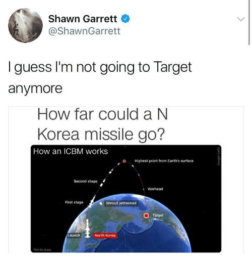 icbm: Shawn Garrett  @ShawnGarrett  I guess I'm not going to Target  anymore  How far could a N  Korea missile go?  How an ICBM works  O. Highest point from Earth's surface  Second stage  Warhead  First stage  Shroud jettisoned  Target  aunch  North Korea  Not to scale