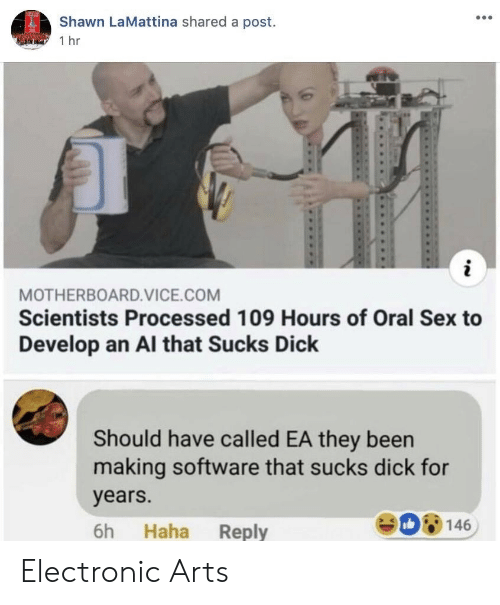 Electronic Arts: Shawn LaMattina shared a post.  1 hr  MOTHERBOARD.VICE.COM  Scientists Processed 109 Hours of Oral Sex to  Develop an Al that Sucks Dick  Should have called EA they been  making software that sucks dick for  years.  6h Haha Reply  De 146 Electronic Arts