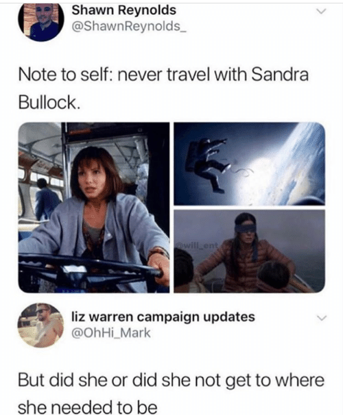 Shawn: Shawn Reynolds  @ShawnReynolds  Note to self: never travel with Sandra  Bullock  @will ent  liz warren campaign updates  @OhHi_Mark  But did she or did she not get to where  she needed to be