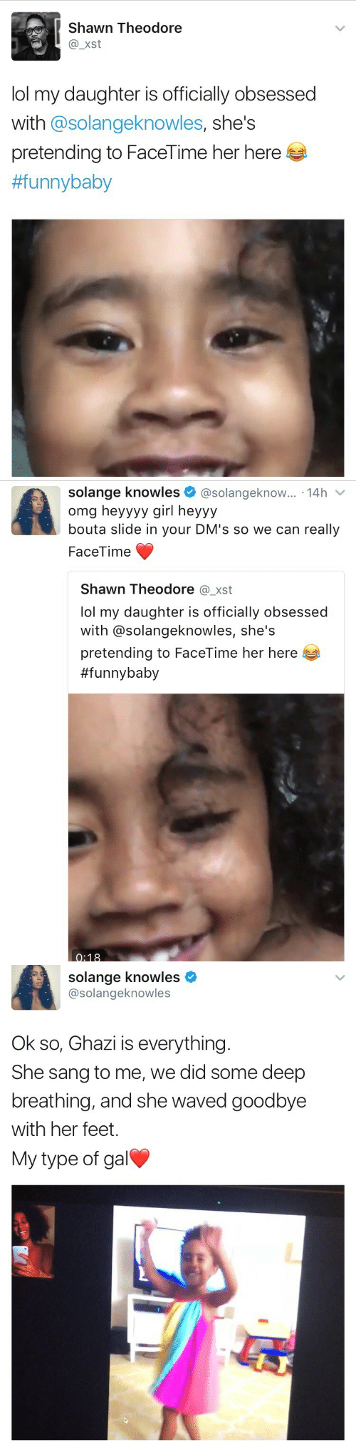knowles: Shawn Theodore  @_xst  lol my daughter is officially obsessed  with @solangeknowles, she's  pretending to FaceTime her here  #funnybab   solange knowles @solangeknow... 14h  omg heyyyy girl heyyy  bouta slide in your DM's so we can really  FaceTime  Shawn Theodore @xst  lol my daughter is officially obsessed  with @solangeknowles, she's  pretending to FaceTime her here  #funnybaby  0:18   solange knowles  @solangeknowles  Ok so, Ghazi is everything  She sang to me, we did some deep  breathing, and she waved goodbye  with her feet.  My type of gal